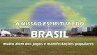A MISSÃO ESPIRITUAL DO BRASIL (muito além dos jogos e das manifestações populares)