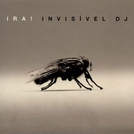 Invisível D.J  - IRA!