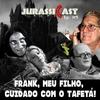JurassiCast 05 - Frank, Meu Filho, Cuidado com o TAFETÁ!
