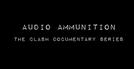 The Clash - Audio Ammunition Documentary (The Clash - Audio Ammunition Documentary)