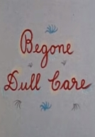 Begone Dull Care (Begone Dull Care)
