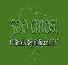 500 ANOS — O BRASIL REPÚBLICA NA TV (.)