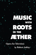 Music with Roots in the Aether: Opera for Television by Robert Ashley (Music with Roots in the Aether: Opera for Television by Robert Ashley)