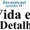 JurassiCast 44 - A Vida Está nos Detalhes