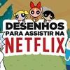 6 DESENHOS PARA ASSISTIR NA NETFLIX | Filmow em Cena