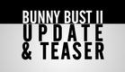 Bunny Bust II - Update/Teaser