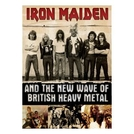 Iron Maiden and the New Wave of British Heavy Metal (Iron Maiden and the New Wave of British Heavy Metal)