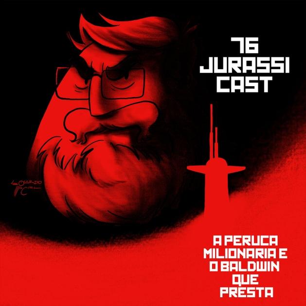 JurassiCast 76 - A Peruca Milionária e o Baldwin que Presta