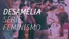 Desamélia - Série Feminismo