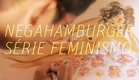 Negahamburger - Série Feminismo