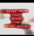 Sete dias que abalaram As Spice Girls (Seven Days That Shook The Spice Girls)