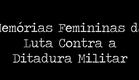 """Documentário """"Memórias Femininas da Luta Contra a Ditadura Militar"""""""