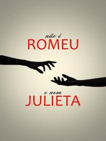 Não é Romeu E Nem Julieta - Poster / Capa / Cartaz - Oficial 1